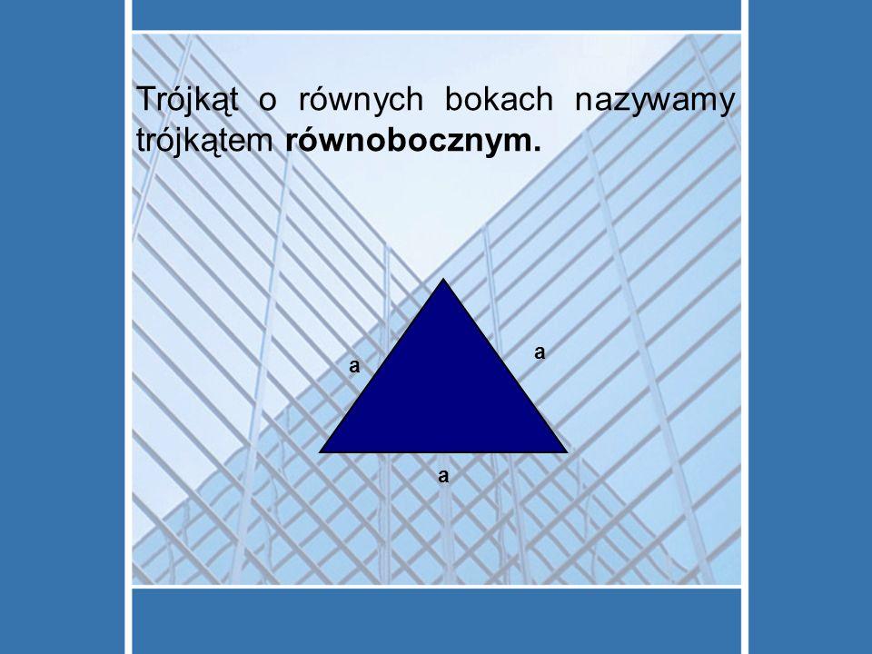 Trójkąt o równych bokach nazywamy trójkątem równobocznym.