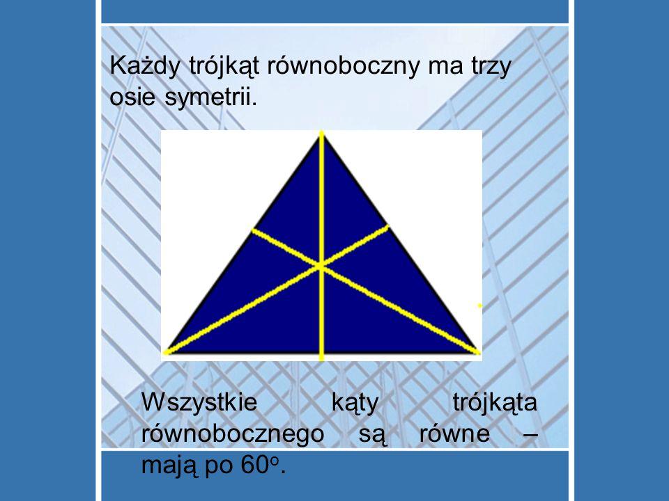Każdy trójkąt równoboczny ma trzy osie symetrii.
