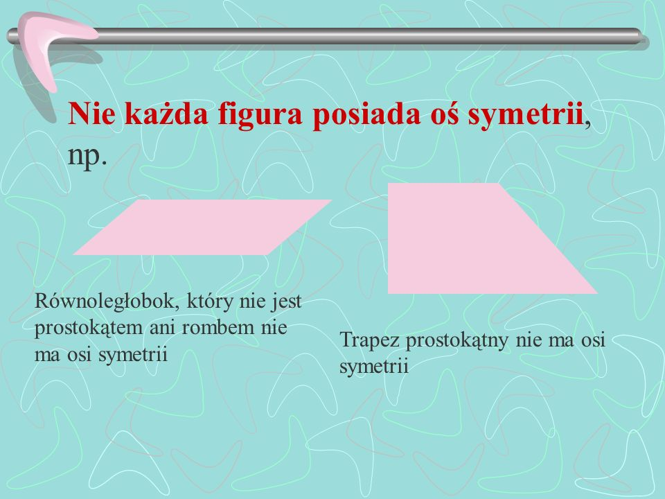 Nie każda figura posiada oś symetrii, np.