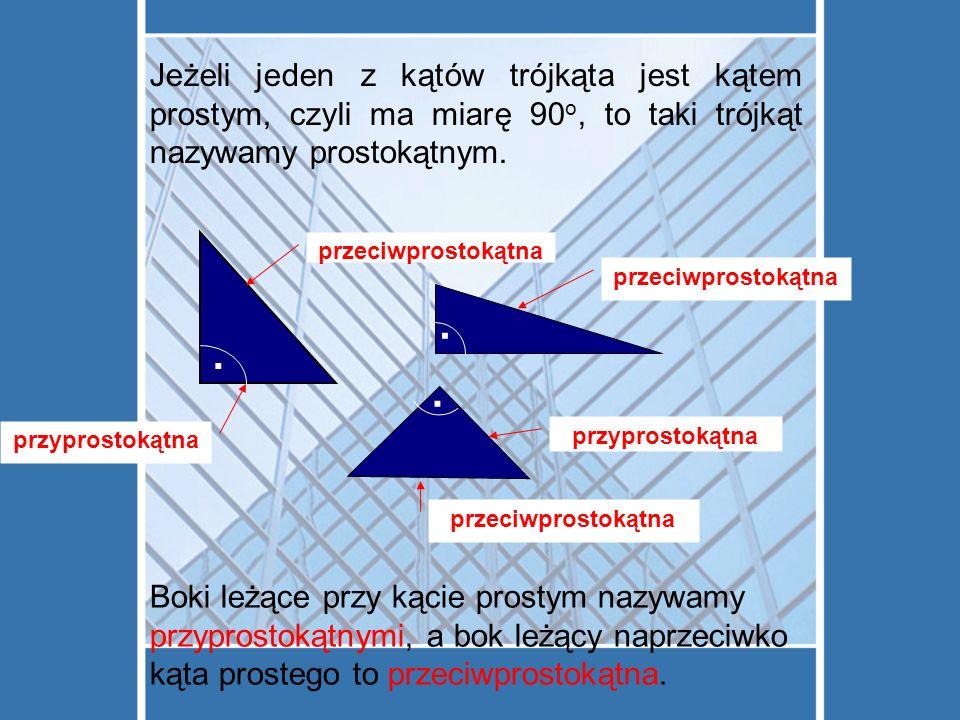 Jeżeli jeden z kątów trójkąta jest kątem prostym, czyli ma miarę 90o, to taki trójkąt nazywamy prostokątnym.