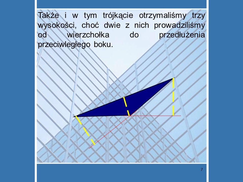 Także i w tym trójkącie otrzymaliśmy trzy wysokości, choć dwie z nich prowadziliśmy od wierzchołka do przedłużenia przeciwległego boku.