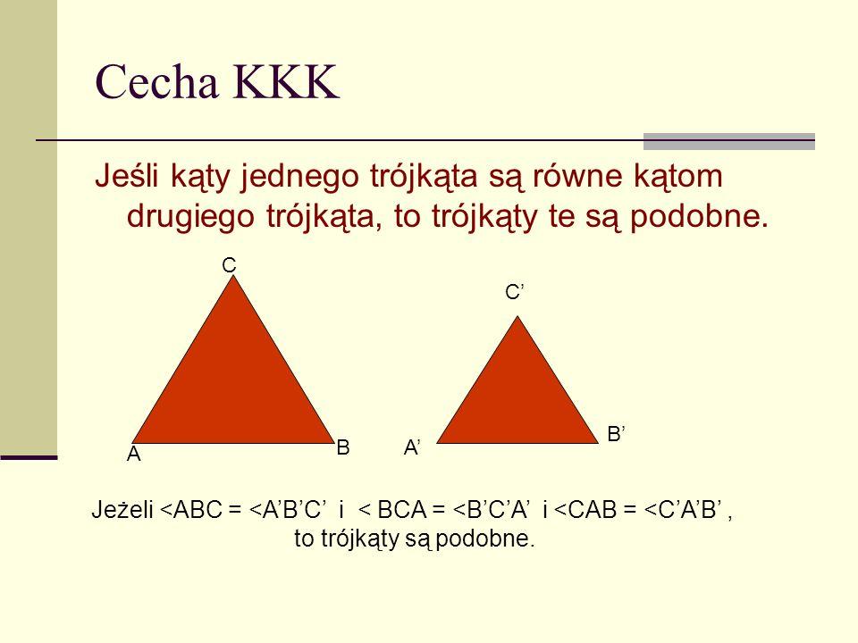 Cecha KKK Jeśli kąty jednego trójkąta są równe kątom drugiego trójkąta, to trójkąty te są podobne. C.