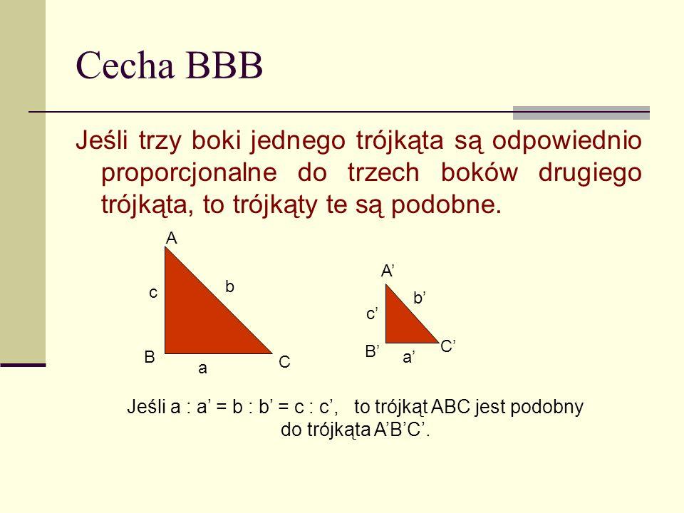 Cecha BBB Jeśli trzy boki jednego trójkąta są odpowiednio proporcjonalne do trzech boków drugiego trójkąta, to trójkąty te są podobne.