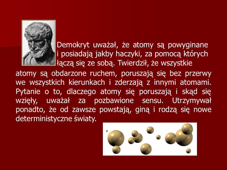 Demokryt uważał, że atomy są powyginane i posiadają jakby haczyki, za pomocą których łączą się ze sobą. Twierdził, że wszystkie