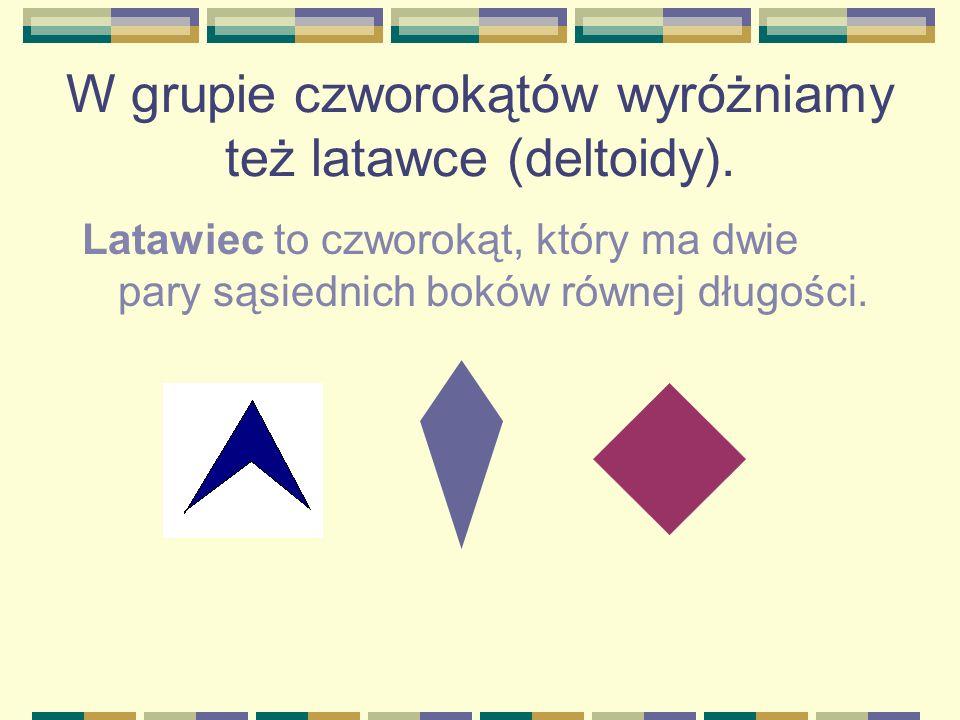 W grupie czworokątów wyróżniamy też latawce (deltoidy).