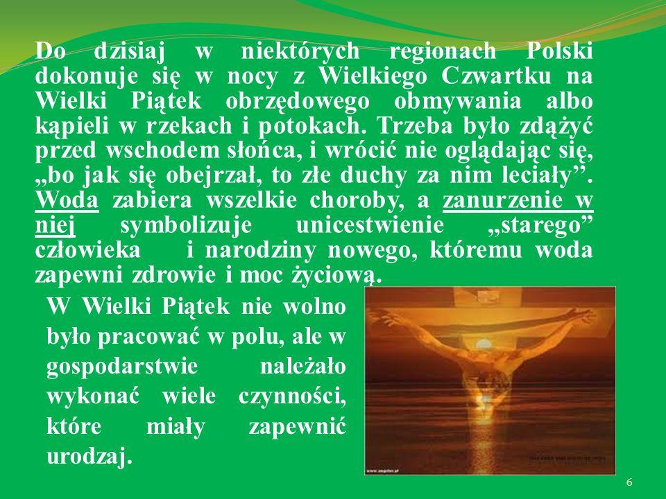 Do dzisiaj w niektórych regionach Polski dokonuje się w nocy z Wielkiego Czwartku na Wielki Piątek obrzędowego obmywania albo kąpieli w rzekach i potokach. Trzeba było zdążyć przed wschodem słońca, i wrócić nie oglądając się, ,,bo jak się obejrzał, to złe duchy za nim leciały''. Woda zabiera wszelkie choroby, a zanurzenie w niej symbolizuje unicestwienie ,,starego człowieka i narodziny nowego, któremu woda zapewni zdrowie i moc życiową.