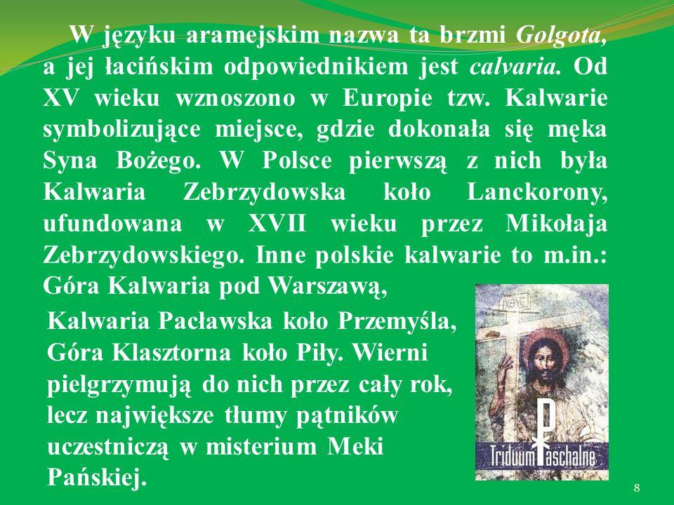 W języku aramejskim nazwa ta brzmi Golgota, a jej łacińskim odpowiednikiem jest calvaria. Od XV wieku wznoszono w Europie tzw. Kalwarie symbolizujące miejsce, gdzie dokonała się męka Syna Bożego. W Polsce pierwszą z nich była Kalwaria Zebrzydowska koło Lanckorony, ufundowana w XVII wieku przez Mikołaja Zebrzydowskiego. Inne polskie kalwarie to m.in.: Góra Kalwaria pod Warszawą,