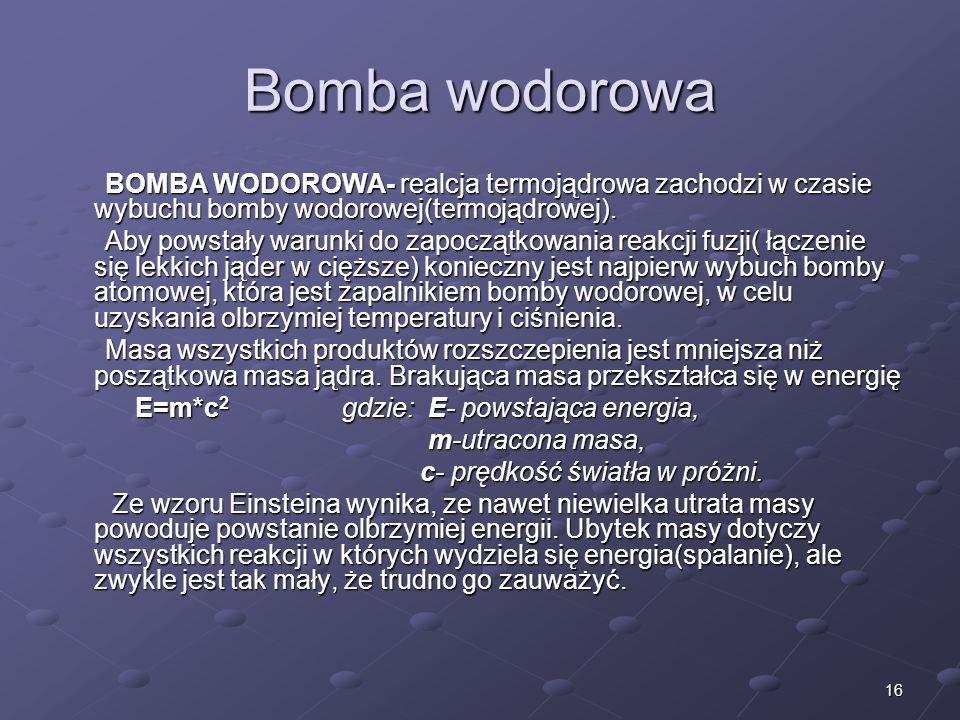 Bomba wodorowa BOMBA WODOROWA- realcja termojądrowa zachodzi w czasie wybuchu bomby wodorowej(termojądrowej).