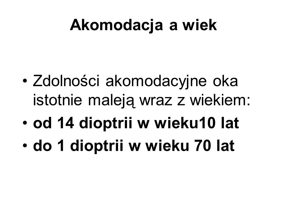 Akomodacja a wiek Zdolności akomodacyjne oka istotnie maleją wraz z wiekiem: od 14 dioptrii w wieku10 lat.
