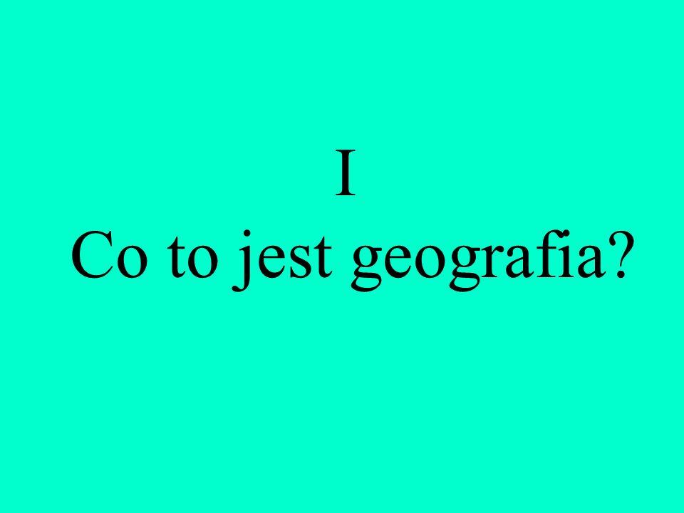 I Co to jest geografia