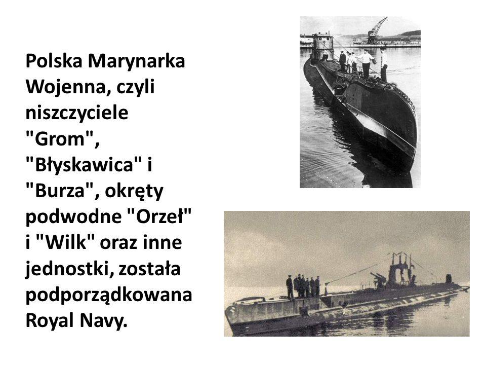 Polska Marynarka Wojenna, czyli niszczyciele Grom , Błyskawica i Burza , okręty podwodne Orzeł i Wilk oraz inne jednostki, została podporządkowana Royal Navy.