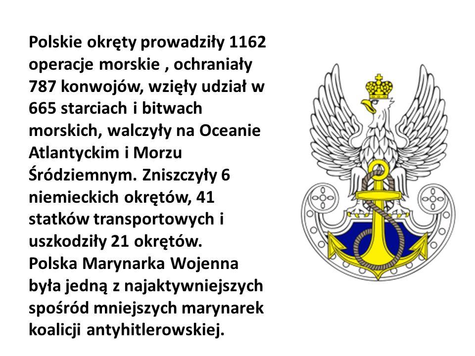Polskie okręty prowadziły 1162 operacje morskie , ochraniały 787 konwojów, wzięły udział w 665 starciach i bitwach morskich, walczyły na Oceanie Atlantyckim i Morzu Śródziemnym. Zniszczyły 6 niemieckich okrętów, 41 statków transportowych i uszkodziły 21 okrętów.