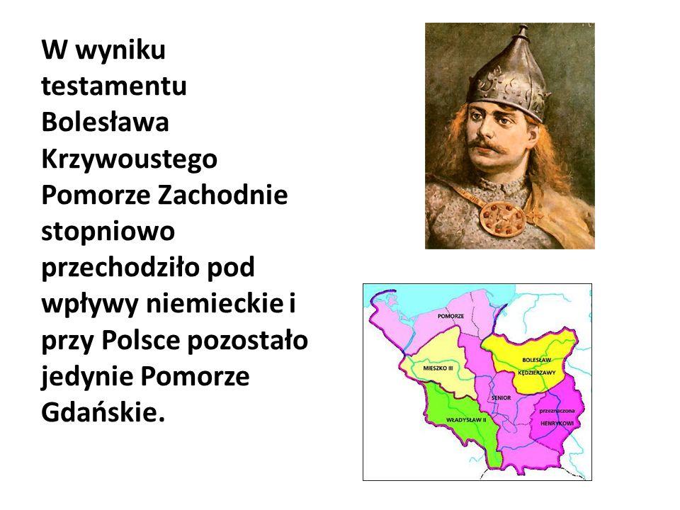 W wyniku testamentu Bolesława Krzywoustego Pomorze Zachodnie stopniowo przechodziło pod wpływy niemieckie i przy Polsce pozostało jedynie Pomorze Gdańskie.