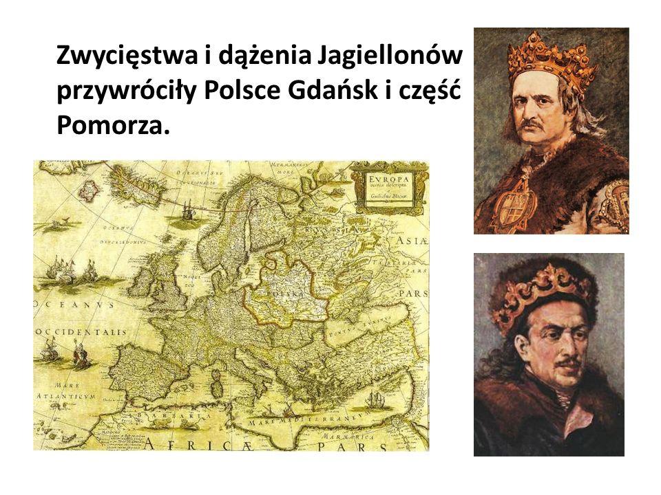 Zwycięstwa i dążenia Jagiellonów przywróciły Polsce Gdańsk i część Pomorza.