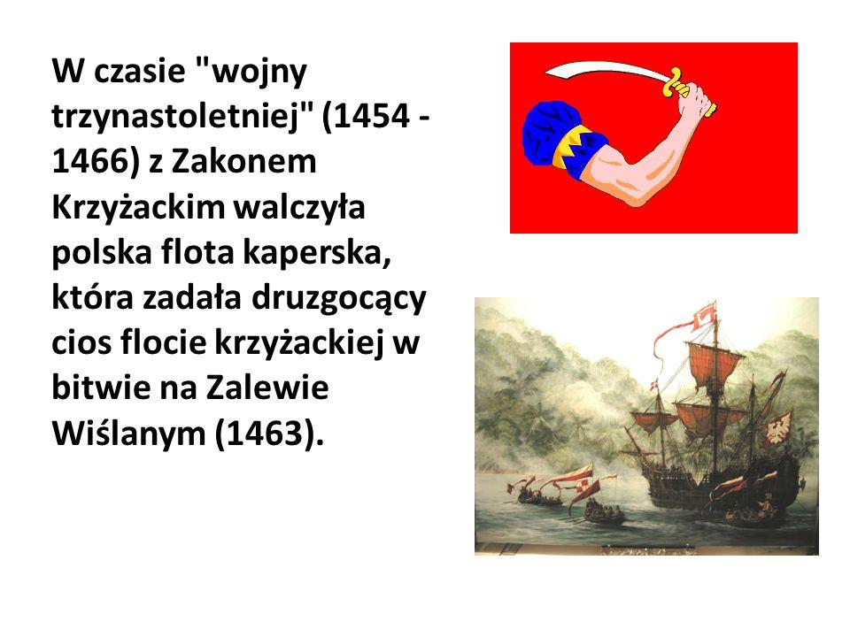 W czasie wojny trzynastoletniej (1454 - 1466) z Zakonem Krzyżackim walczyła polska flota kaperska, która zadała druzgocący cios flocie krzyżackiej w bitwie na Zalewie Wiślanym (1463).