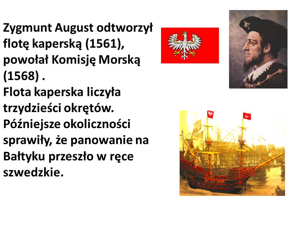 Zygmunt August odtworzył flotę kaperską (1561), powołał Komisję Morską (1568) .