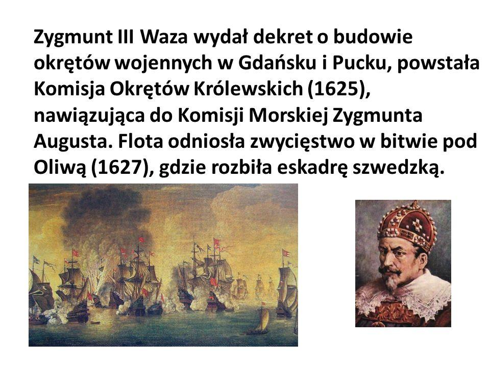 Zygmunt III Waza wydał dekret o budowie okrętów wojennych w Gdańsku i Pucku, powstała Komisja Okrętów Królewskich (1625), nawiązująca do Komisji Morskiej Zygmunta Augusta.