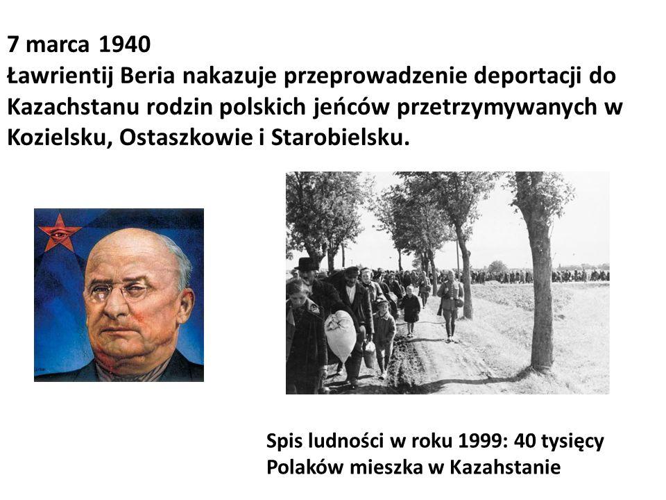 7 marca 1940 Ławrientij Beria nakazuje przeprowadzenie deportacji do Kazachstanu rodzin polskich jeńców przetrzymywanych w Kozielsku, Ostaszkowie i Starobielsku.
