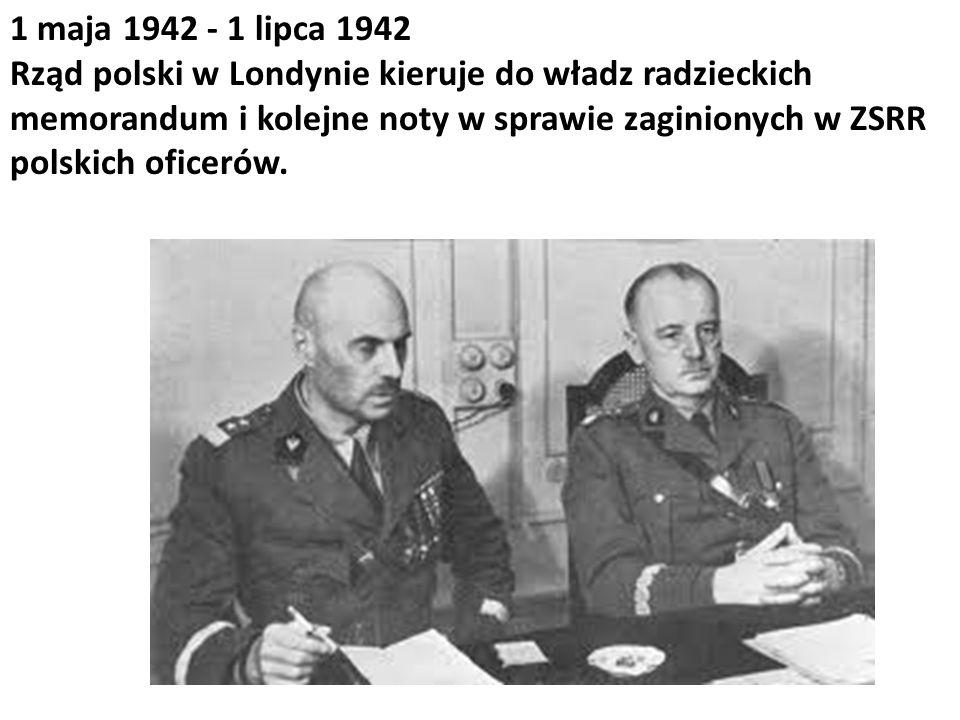 1 maja 1942 - 1 lipca 1942 Rząd polski w Londynie kieruje do władz radzieckich memorandum i kolejne noty w sprawie zaginionych w ZSRR polskich oficerów.