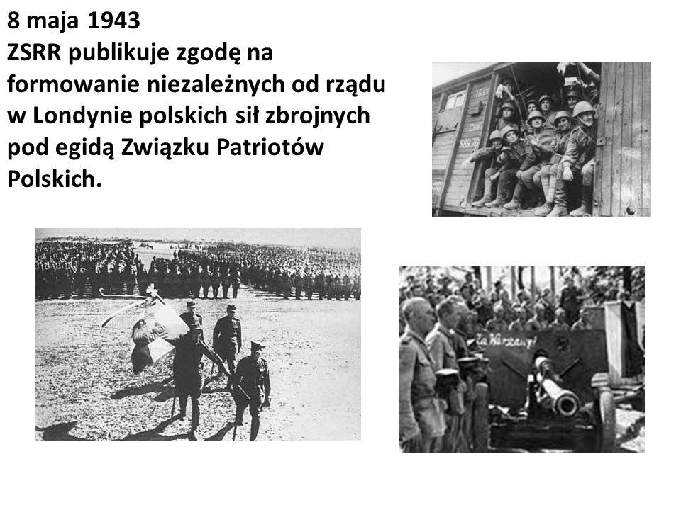 8 maja 1943 ZSRR publikuje zgodę na formowanie niezależnych od rządu w Londynie polskich sił zbrojnych pod egidą Związku Patriotów Polskich.