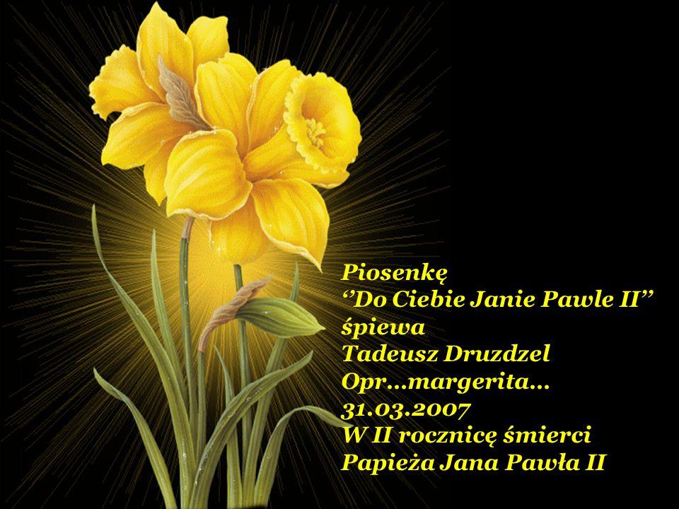Piosenkę ''Do Ciebie Janie Pawle II'' śpiewa. Tadeusz Druzdzel. Opr…margerita… 31.03.2007. W II rocznicę śmierci.