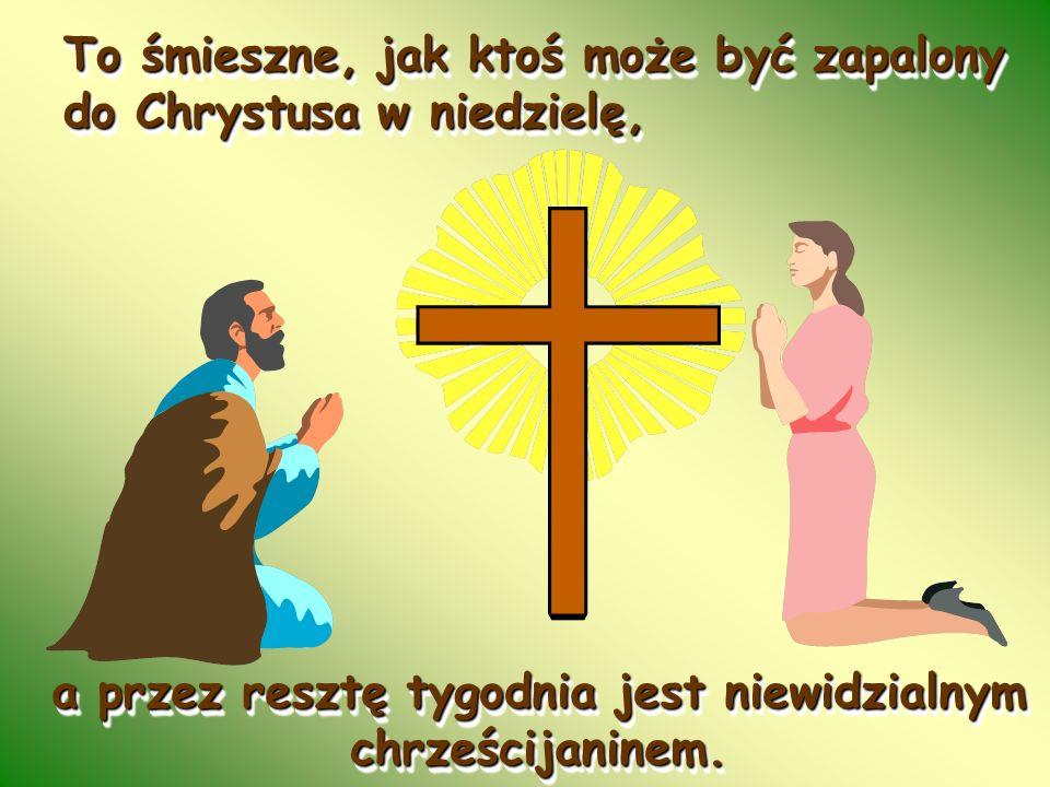 To śmieszne, jak ktoś może być zapalony do Chrystusa w niedzielę,