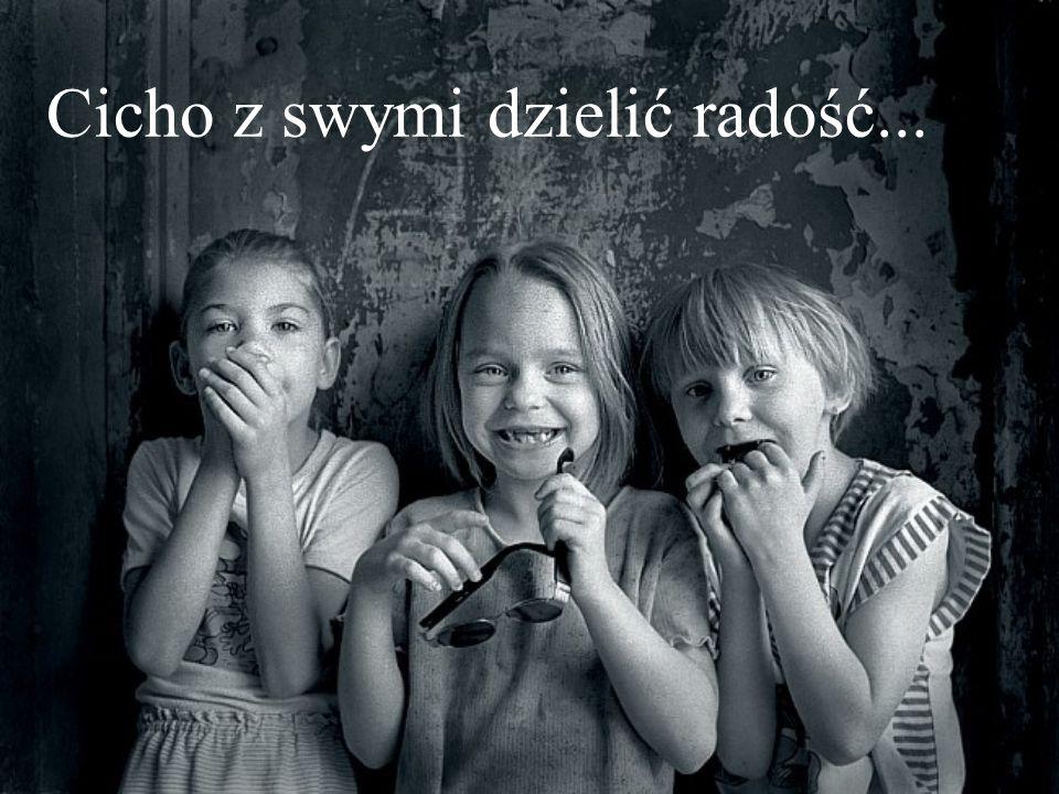 Cicho z swymi dzielić radość...