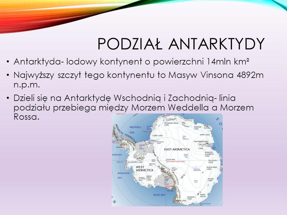 Podział AntarktydyAntarktyda- lodowy kontynent o powierzchni 14mln km². Najwyższy szczyt tego kontynentu to Masyw Vinsona 4892m n.p.m.