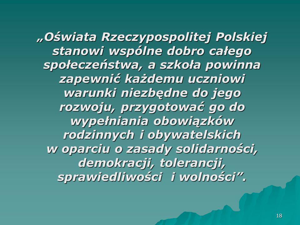 """""""Oświata Rzeczypospolitej Polskiej stanowi wspólne dobro całego społeczeństwa, a szkoła powinna zapewnić każdemu uczniowi warunki niezbędne do jego rozwoju, przygotować go do wypełniania obowiązków rodzinnych i obywatelskich w oparciu o zasady solidarności, demokracji, tolerancji, sprawiedliwości i wolności ."""