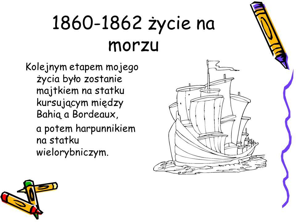 1860-1862 życie na morzu Kolejnym etapem mojego życia było zostanie majtkiem na statku kursującym między Bahią a Bordeaux,