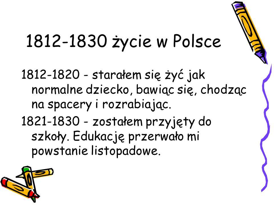 1812-1830 życie w Polsce 1812-1820 - starałem się żyć jak normalne dziecko, bawiąc się, chodząc na spacery i rozrabiając.