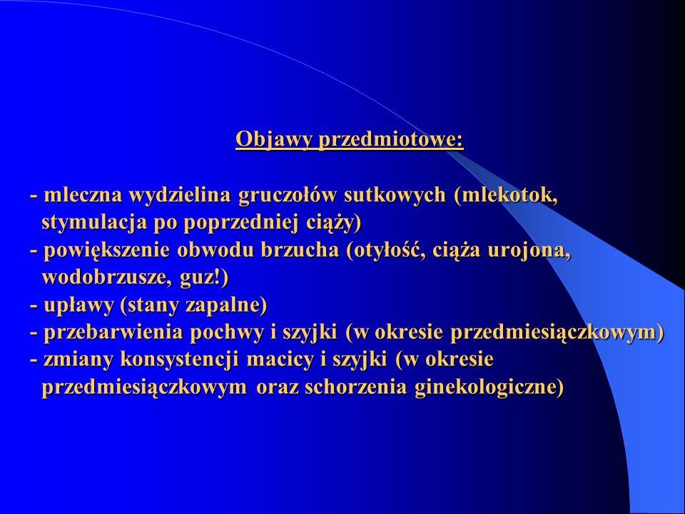 Objawy przedmiotowe: - mleczna wydzielina gruczołów sutkowych (mlekotok, stymulacja po poprzedniej ciąży) - powiększenie obwodu brzucha (otyłość, ciąża urojona, wodobrzusze, guz!) - upławy (stany zapalne) - przebarwienia pochwy i szyjki (w okresie przedmiesiączkowym) - zmiany konsystencji macicy i szyjki (w okresie przedmiesiączkowym oraz schorzenia ginekologiczne)