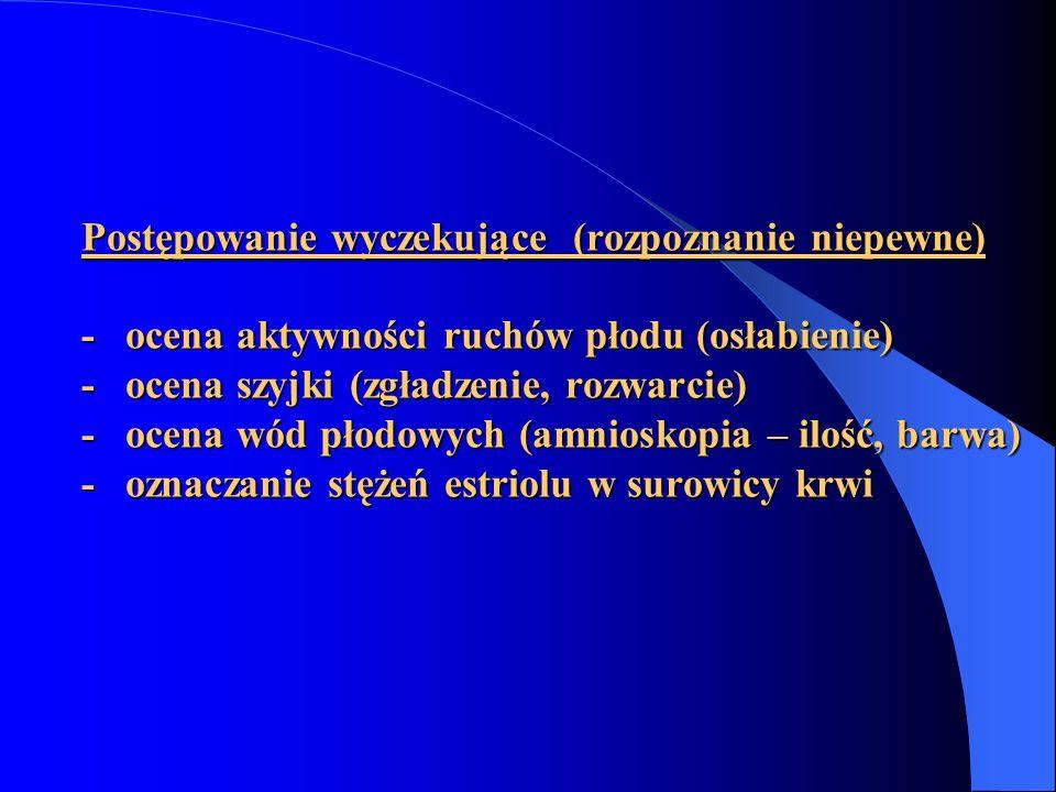 Postępowanie wyczekujące (rozpoznanie niepewne) - ocena aktywności ruchów płodu (osłabienie) - ocena szyjki (zgładzenie, rozwarcie) - ocena wód płodowych (amnioskopia – ilość, barwa) - oznaczanie stężeń estriolu w surowicy krwi
