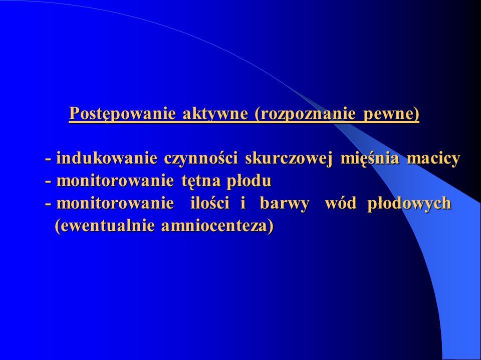 Postępowanie aktywne (rozpoznanie pewne) - indukowanie czynności skurczowej mięśnia macicy - monitorowanie tętna płodu - monitorowanie ilości i barwy wód płodowych (ewentualnie amniocenteza)