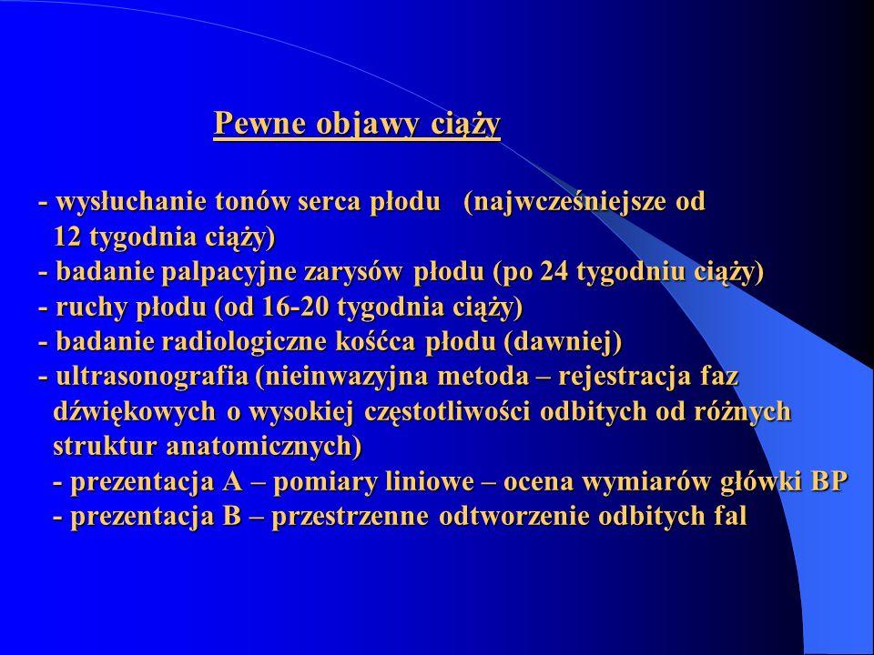Pewne objawy ciąży - wysłuchanie tonów serca płodu (najwcześniejsze od 12 tygodnia ciąży) - badanie palpacyjne zarysów płodu (po 24 tygodniu ciąży) - ruchy płodu (od 16-20 tygodnia ciąży) - badanie radiologiczne kośćca płodu (dawniej) - ultrasonografia (nieinwazyjna metoda – rejestracja faz dźwiękowych o wysokiej częstotliwości odbitych od różnych struktur anatomicznych) - prezentacja A – pomiary liniowe – ocena wymiarów główki BP - prezentacja B – przestrzenne odtworzenie odbitych fal
