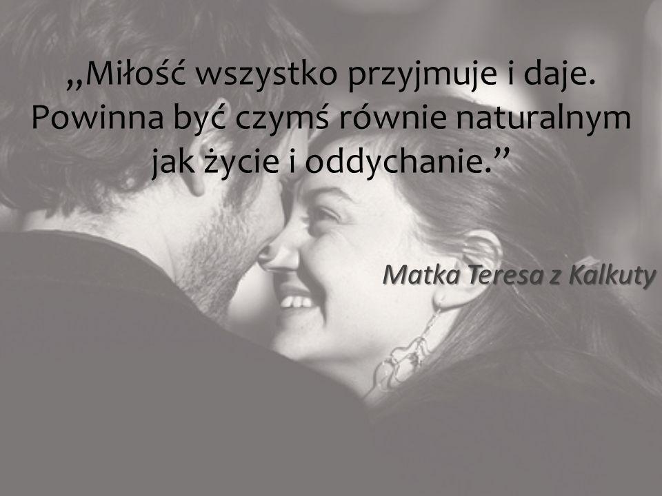 """""""Miłość wszystko przyjmuje i daje"""