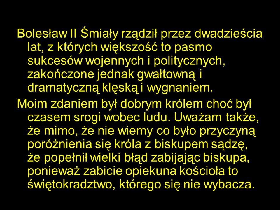 Bolesław II Śmiały rządził przez dwadzieścia lat, z których większość to pasmo sukcesów wojennych i politycznych, zakończone jednak gwałtowną i dramatyczną klęską i wygnaniem.
