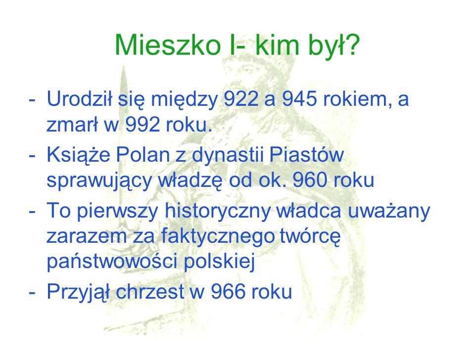 Mieszko I- kim był Urodził się między 922 a 945 rokiem, a zmarł w 992 roku. Książe Polan z dynastii Piastów sprawujący władzę od ok. 960 roku.