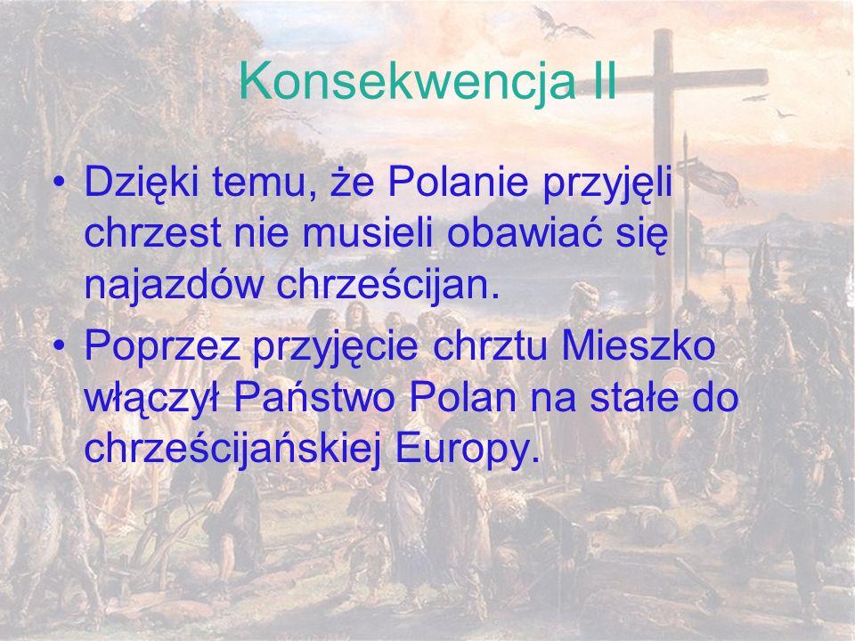 Konsekwencja IIDzięki temu, że Polanie przyjęli chrzest nie musieli obawiać się najazdów chrześcijan.
