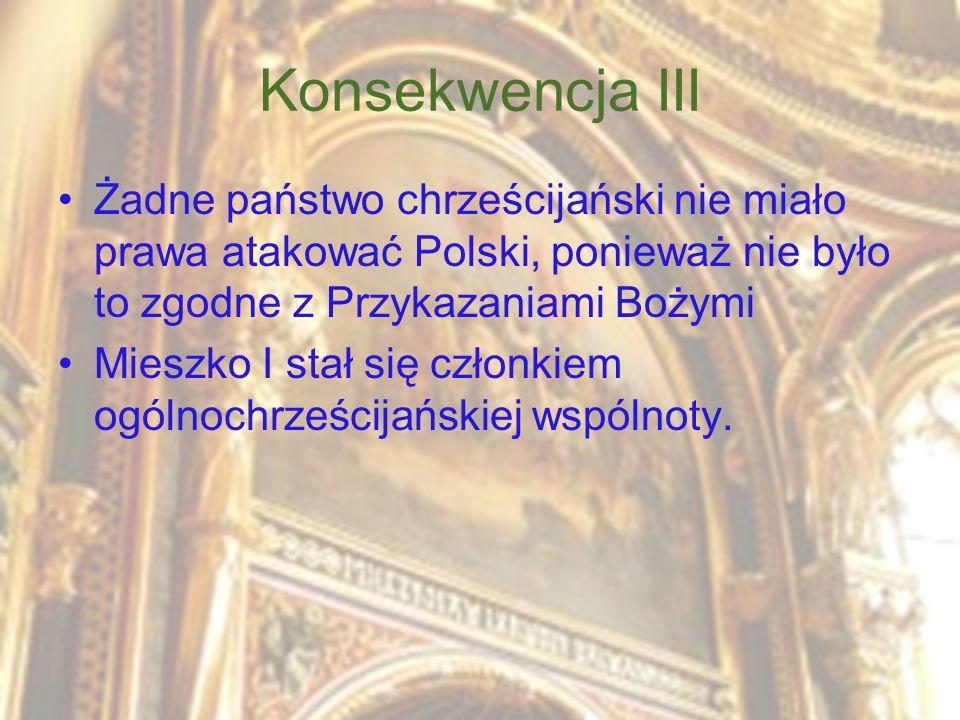 Konsekwencja III Żadne państwo chrześcijański nie miało prawa atakować Polski, ponieważ nie było to zgodne z Przykazaniami Bożymi.
