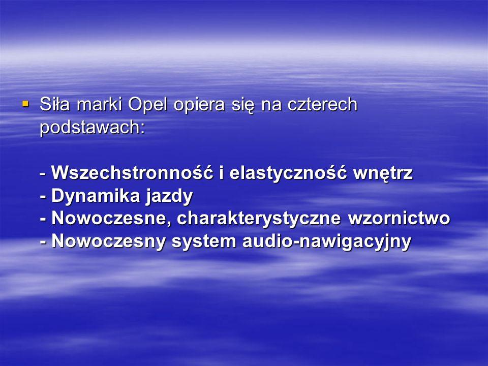 Siła marki Opel opiera się na czterech podstawach: - Wszechstronność i elastyczność wnętrz - Dynamika jazdy - Nowoczesne, charakterystyczne wzornictwo - Nowoczesny system audio-nawigacyjny