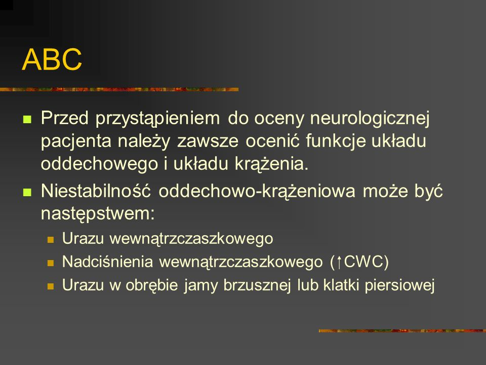 ABC Przed przystąpieniem do oceny neurologicznej pacjenta należy zawsze ocenić funkcje układu oddechowego i układu krążenia.