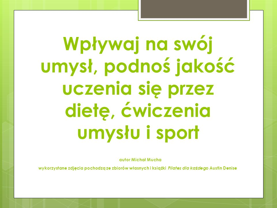 Wpływaj na swój umysł, podnoś jakość uczenia się przez dietę, ćwiczenia umysłu i sport autor Michał Mucha wykorzystane zdjęcia pochodzą ze zbiorów własnych i książki Pilates dla każdego Austin Denise