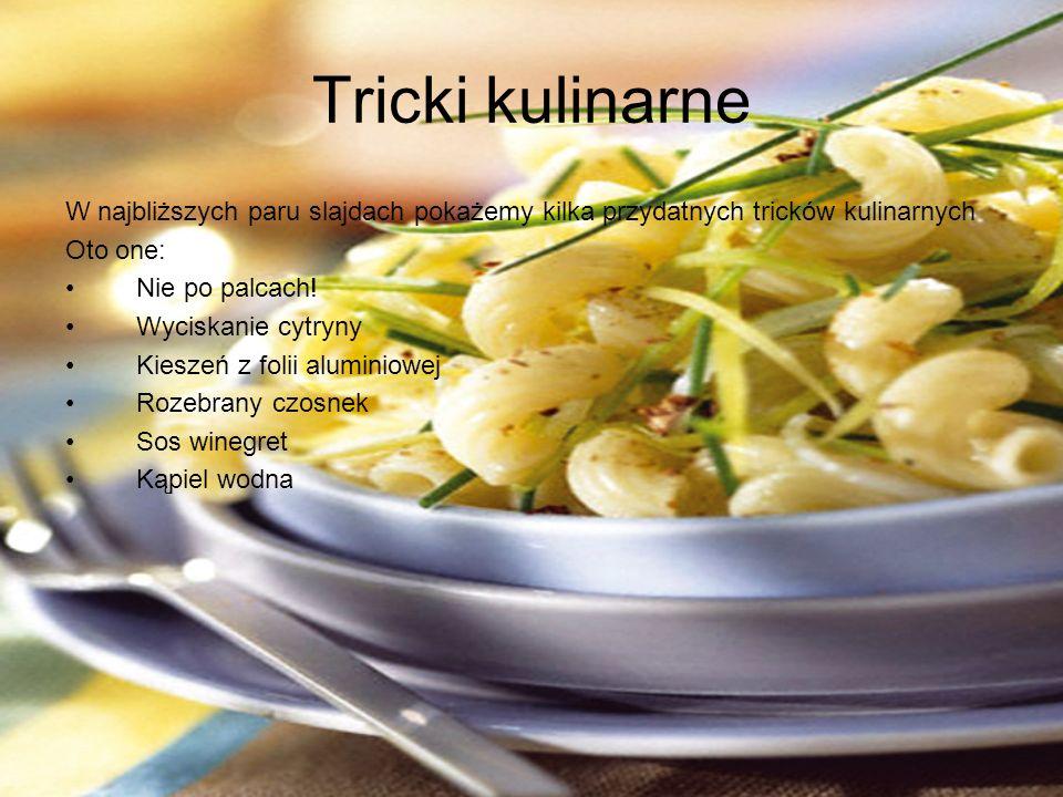 Tricki kulinarne W najbliższych paru slajdach pokażemy kilka przydatnych tricków kulinarnych. Oto one: