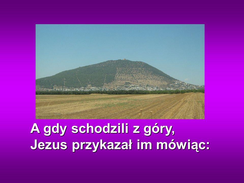 A gdy schodzili z góry, Jezus przykazał im mówiąc: