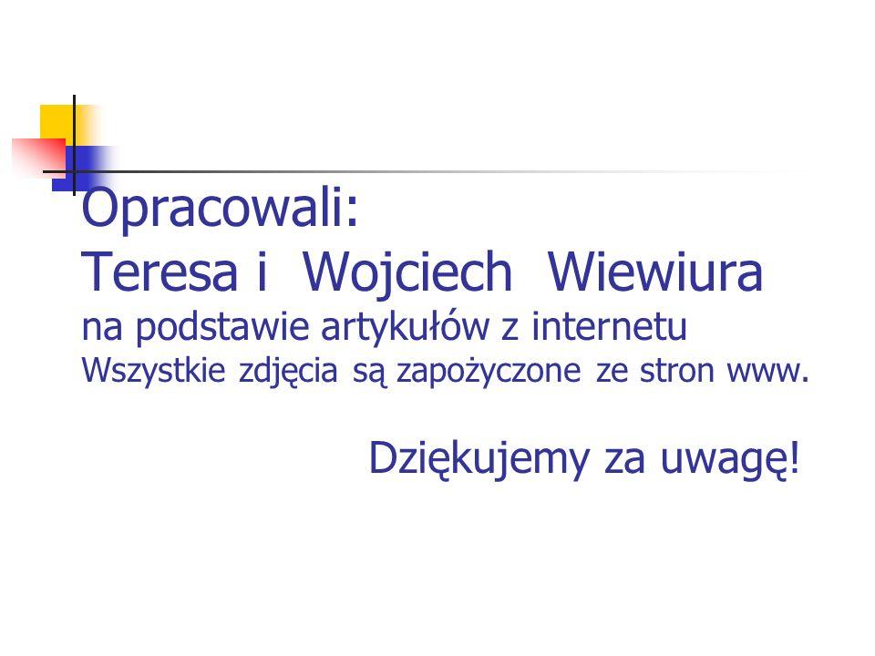 Opracowali: Teresa i Wojciech Wiewiura na podstawie artykułów z internetu Wszystkie zdjęcia są zapożyczone ze stron www.