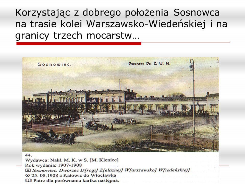 Korzystając z dobrego położenia Sosnowca na trasie kolei Warszawsko-Wiedeńskiej i na granicy trzech mocarstw…