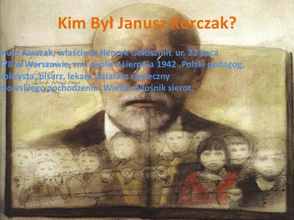 Kim Był Janusz Korczak Janusz Korczak, właściwie Henryk Goldszmit, ur. 22 lipca. 1878 w Warszawie, zm. około 6 sierpnia 1942 .Polski pedagog,