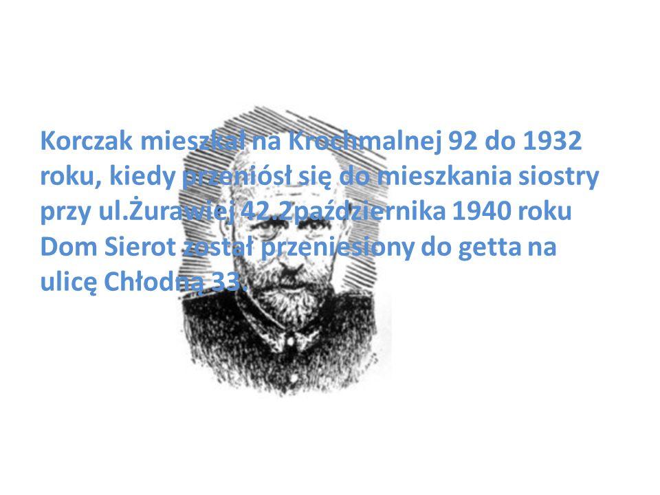 Korczak mieszkał na Krochmalnej 92 do 1932 roku, kiedy przeniósł się do mieszkania siostry przy ul.Żurawiej 42.2października 1940 roku Dom Sierot został przeniesiony do getta na ulicę Chłodną 33.