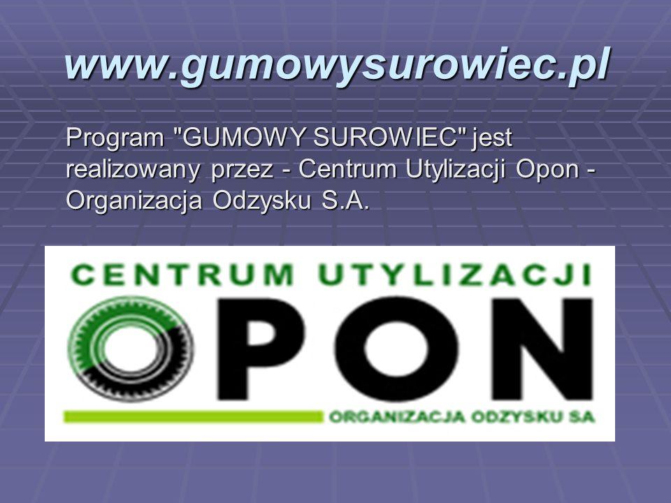 www.gumowysurowiec.pl Program GUMOWY SUROWIEC jest realizowany przez - Centrum Utylizacji Opon - Organizacja Odzysku S.A.